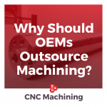 Why Should OEMs Outsource Machining_